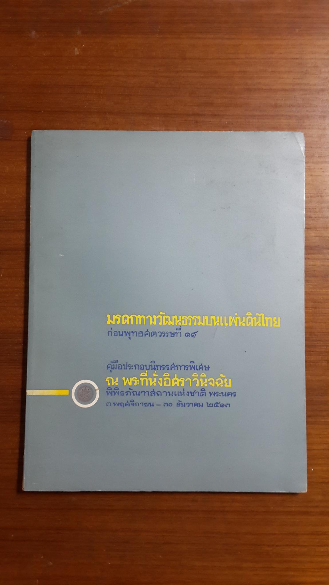 มรดกทางวัฒนธรรมบนแผ่นดินไทย ก่อนพุทธศตวรรษที่ ๑๙ : คู๋มือประกอบนิทรรศการพิเศษ ณ พระที่นั่งอิศราวินิจฉัย