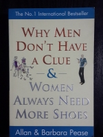 WHY MEN DON'T HAVE A CLUE & WOMEN ALWAYS NEED MORE SHOES / Allan & barbara Pease
