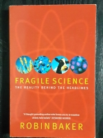 FRAGILE SCIENCE : THE REALITY BEHIND THE HEADLINES / ROBIN BAKER